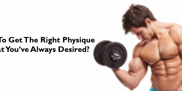How-To-Get-The-Right-Physique-That-You've-Always-Desired